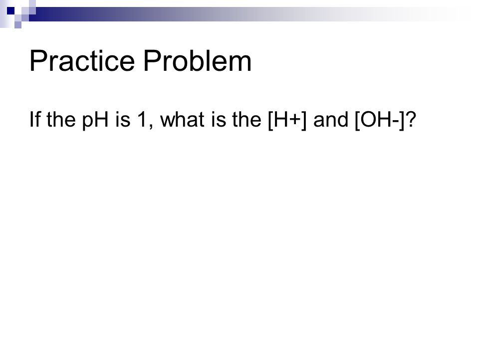 Practice Problem If the pH is 1, what is the [H+] and [OH-] 12